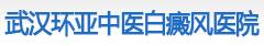 武汉白癜风医院――武汉环亚中医白癜风医院